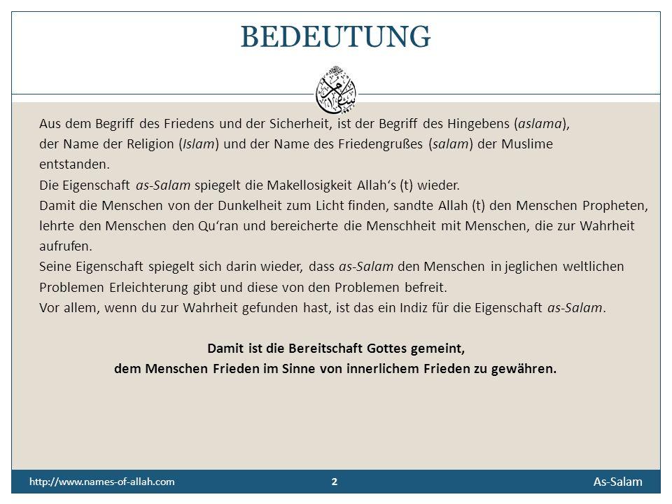 2 2 http://www.names-of-allah.com BEDEUTUNG Aus dem Begriff des Friedens und der Sicherheit, ist der Begriff des Hingebens (aslama), der Name der Religion (Islam) und der Name des Friedengrußes (salam) der Muslime entstanden.