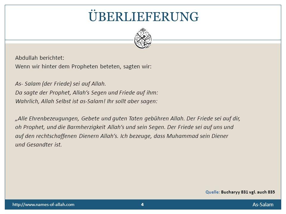 4 As-Salam 4 http://www.names-of-allah.com ÜBERLIEFERUNG Abdullah berichtet: Wenn wir hinter dem Propheten beteten, sagten wir: As- Salam (der Friede) sei auf Allah.