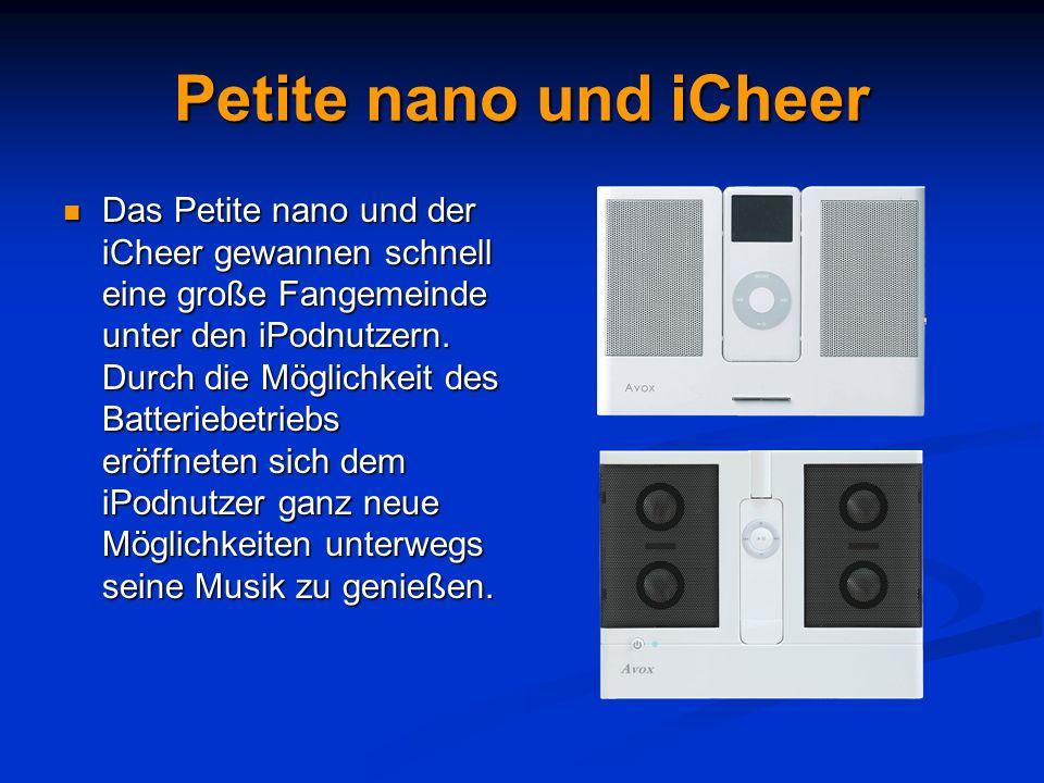 Petite nano und iCheer Das Petite nano und der iCheer gewannen schnell eine große Fangemeinde unter den iPodnutzern. Durch die Möglichkeit des Batteri