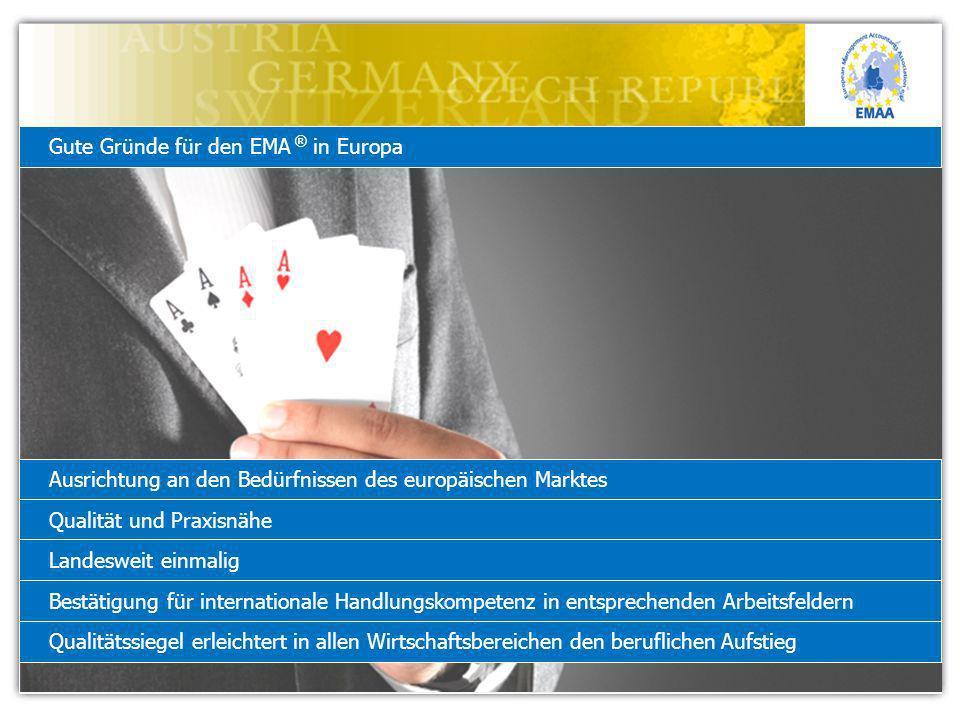 Gute Gründe für den EMA ® in Europa Ausrichtung an den Bedürfnissen des europäischen Marktes Qualität und Praxisnähe Landesweit einmalig Bestätigung für internationale Handlungskompetenz in entsprechenden Arbeitsfeldern Qualitätssiegel erleichtert in allen Wirtschaftsbereichen den beruflichen Aufstieg