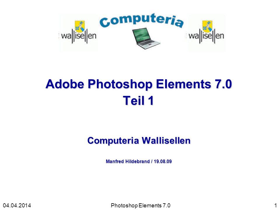 Adobe Photoshop Elements 7.0 Teil 1 Computeria Wallisellen Manfred Hildebrand / 19.08.09 Photoshop Elements 7.0104.04.2014