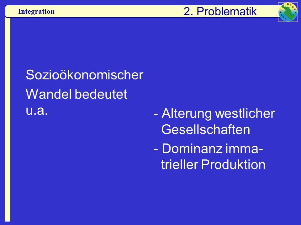 Integration Sozioökonomischer Wandel bedeutet u.a. - Alterung westlicher Gesellschaften - Dominanz imma- trieller Produktion 2. Problematik