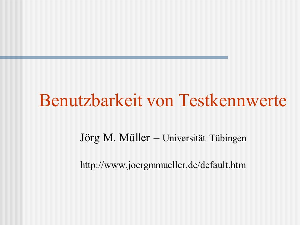 Benutzbarkeit von Testkennwerte Jörg M. Müller – Universität Tübingen http://www.joergmmueller.de/default.htm