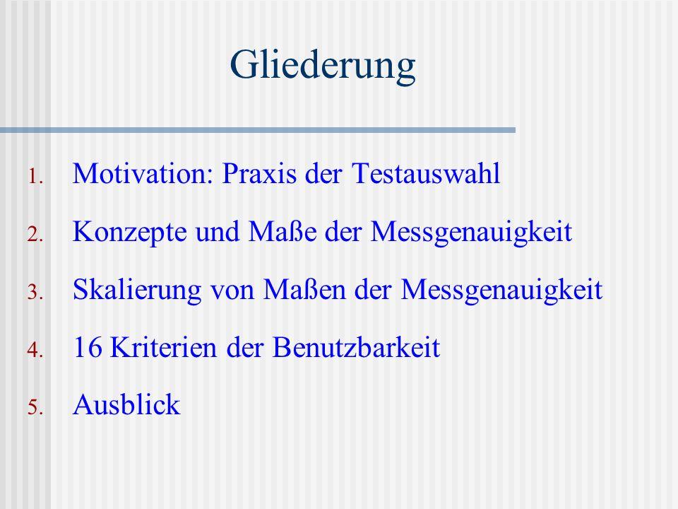 1. Motivation: Praxis der Testauswahl 2. Konzepte und Maße der Messgenauigkeit 3. Skalierung von Maßen der Messgenauigkeit 4. 16 Kriterien der Benutzb