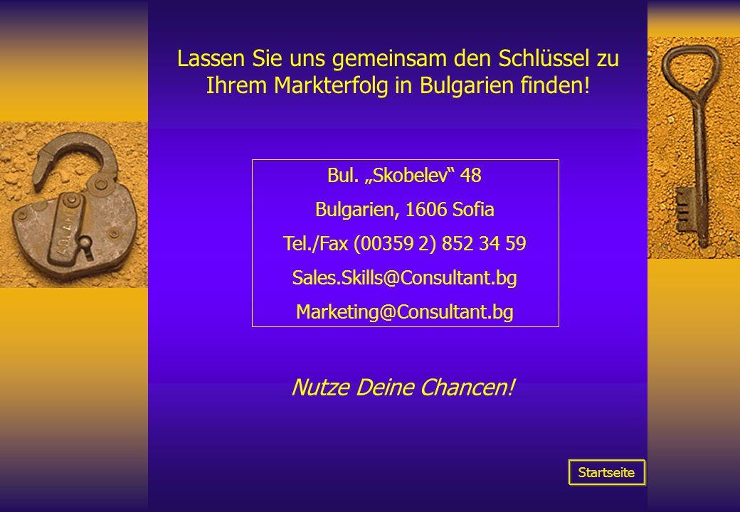 Lassen Sie uns gemeinsam den Schlüssel zu Ihrem Markterfolg in Bulgarien finden! Bul. Skobelev 48 Bulgarien, 1606 Sofia Tel./Fax (00359 2) 852 34 59 S