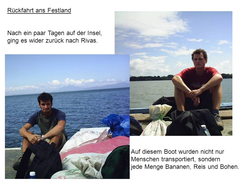 Rückfahrt ans Festland Nach ein paar Tagen auf der Insel, ging es wider zurück nach Rivas. Auf diesem Boot wurden nicht nur Menschen transportiert, so