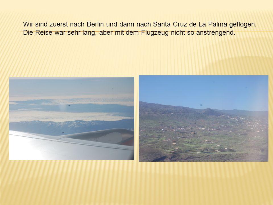 Wir sind zuerst nach Berlin und dann nach Santa Cruz de La Palma geflogen.