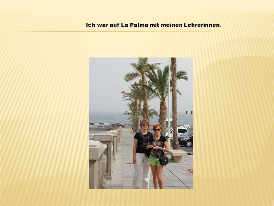 Ich war auf La Palma mit meinen Lehrerinnen.