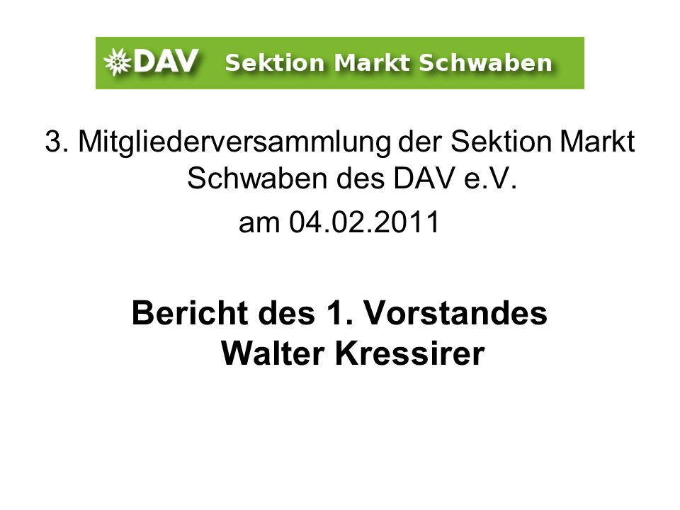 3. Mitgliederversammlung der Sektion Markt Schwaben des DAV e.V. am 04.02.2011 Bericht des 1. Vorstandes Walter Kressirer