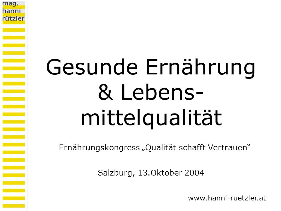 Gesunde Ernährung & Lebens- mittelqualität Ernährungskongress Qualität schafft Vertrauen Salzburg, 13.Oktober 2004 www.hanni-ruetzler.at