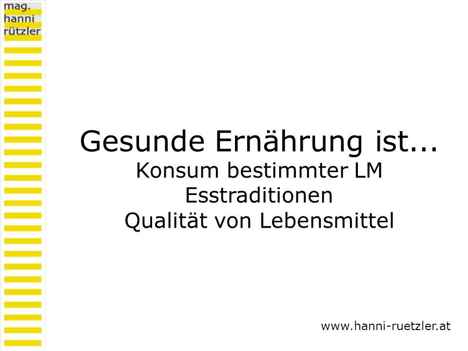Gesunde Ernährung ist... Konsum bestimmter LM Esstraditionen Qualität von Lebensmittel www.hanni-ruetzler.at
