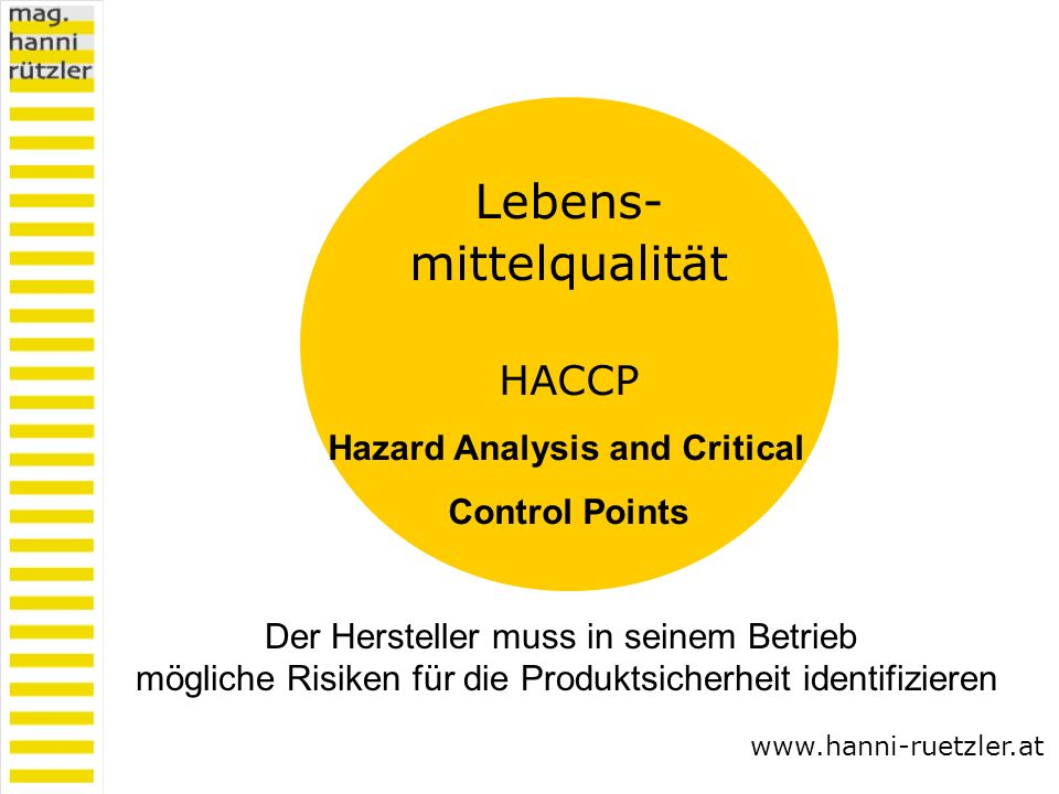 Lebens- mittelqualität HACCP Hazard Analysis and Critical Control Points Der Hersteller muss in seinem Betrieb mögliche Risiken für die Produktsicherh