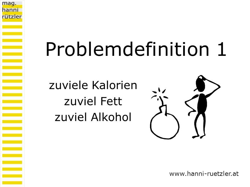 Problemdefinition 1 zuviele Kalorien zuviel Fett zuviel Alkohol www.hanni-ruetzler.at