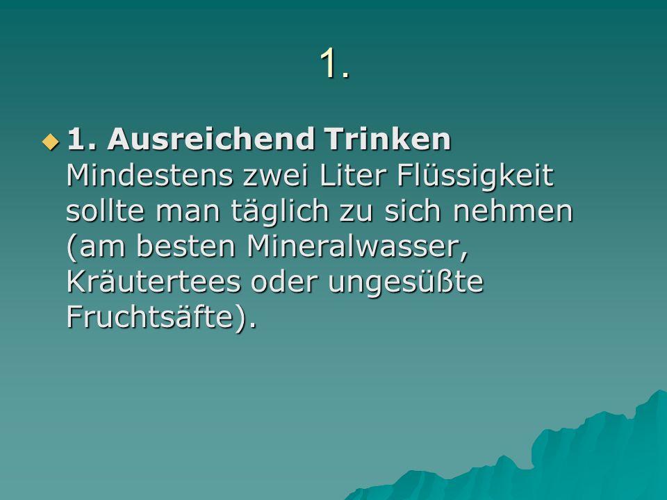 1. 1. Ausreichend Trinken Mindestens zwei Liter Flüssigkeit sollte man täglich zu sich nehmen (am besten Mineralwasser, Kräutertees oder ungesüßte Fru