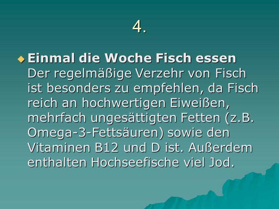 4. Einmal die Woche Fisch essen Der regelmäßige Verzehr von Fisch ist besonders zu empfehlen, da Fisch reich an hochwertigen Eiweißen, mehrfach ungesä