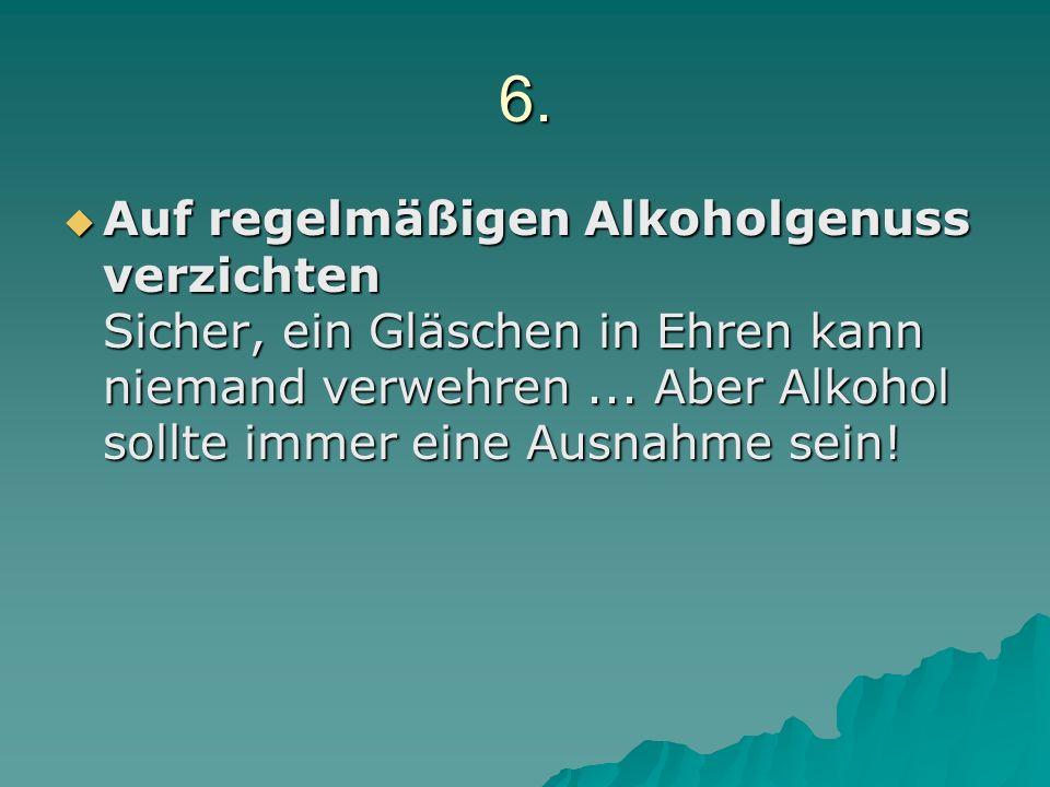 6. Auf regelmäßigen Alkoholgenuss verzichten Sicher, ein Gläschen in Ehren kann niemand verwehren... Aber Alkohol sollte immer eine Ausnahme sein! Auf