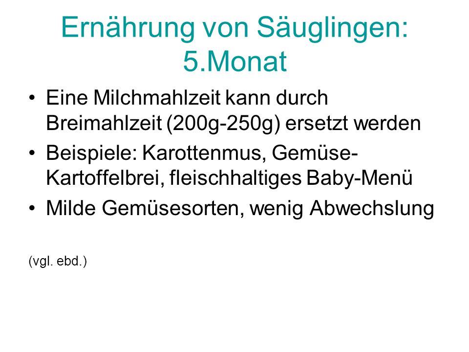 Ernährung von Säuglingen: 5.Monat Eine Milchmahlzeit kann durch Breimahlzeit (200g-250g) ersetzt werden Beispiele: Karottenmus, Gemüse- Kartoffelbrei, fleischhaltiges Baby-Menü Milde Gemüsesorten, wenig Abwechslung (vgl.