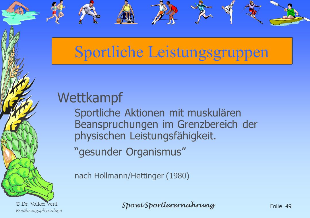 Spowi Sportlerernährung Folie 49 © Dr. Volker Veitl Ernährungsphysiologe Sportliche Leistungsgruppen Wettkampf Sportliche Aktionen mit muskulären Bean