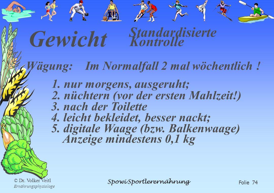 Spowi Sportlerernährung Folie 74 © Dr. Volker Veitl Ernährungsphysiologe Gewicht Standardisierte Kontrolle Wägung: 1. nur morgens, ausgeruht; 2. nücht