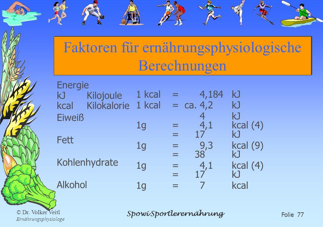 Spowi Sportlerernährung Folie 77 © Dr. Volker Veitl Ernährungsphysiologe Faktoren für ernährungsphysiologische Berechnungen Energie kJKilojoule kcalKi