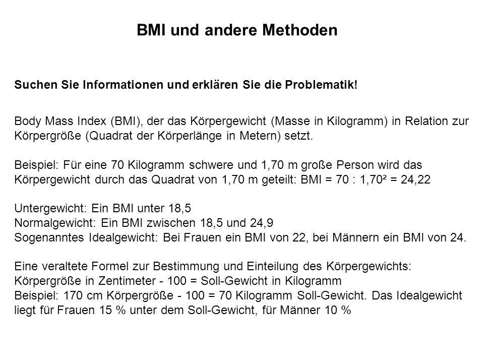 BMI und andere Methoden Suchen Sie Informationen und erklären Sie die Problematik! Body Mass Index (BMI), der das Körpergewicht (Masse in Kilogramm) i