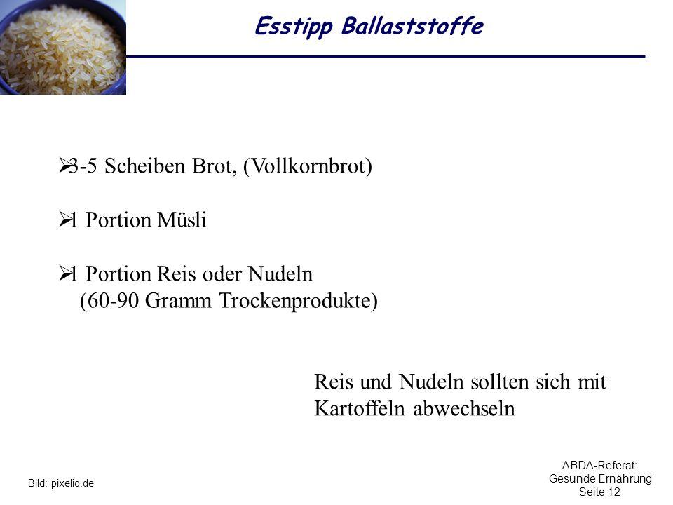 ABDA-Referat: Gesunde Ernährung Seite 12 Esstipp Ballaststoffe 3-5 Scheiben Brot, (Vollkornbrot) 1 Portion Müsli 1 Portion Reis oder Nudeln (60-90 Gra