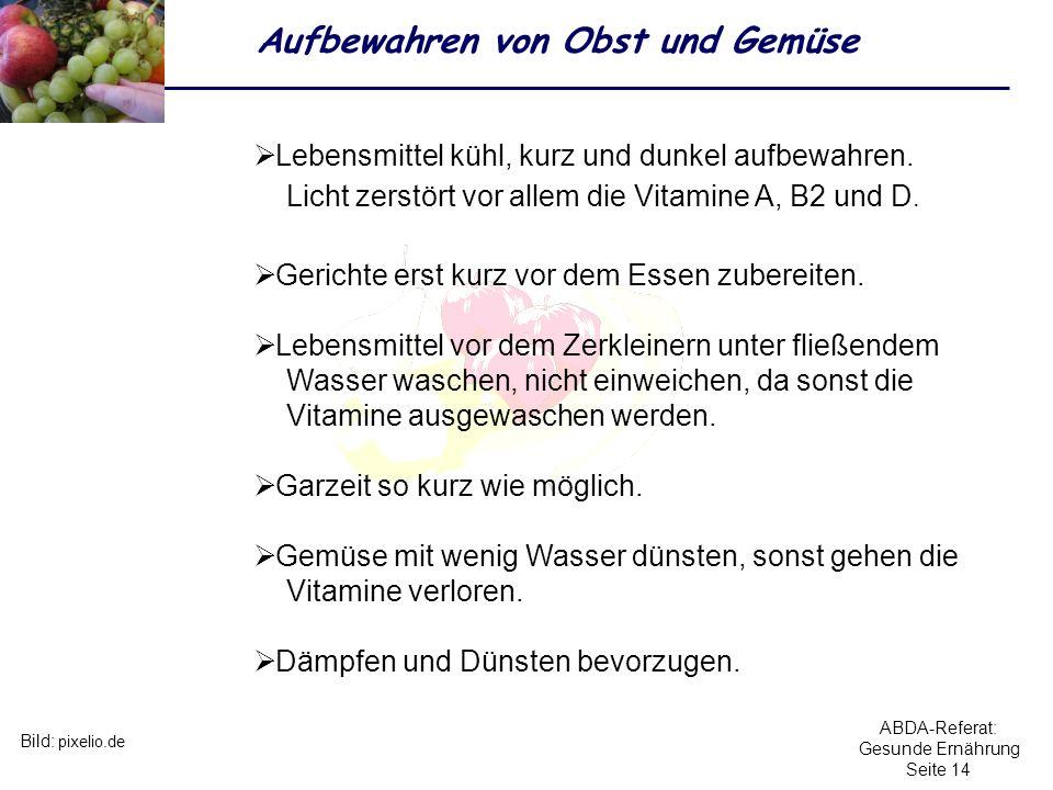 ABDA-Referat: Gesunde Ernährung Seite 14 Aufbewahren von Obst und Gemüse Bild: pixelio.de Lebensmittel kühl, kurz und dunkel aufbewahren. Licht zerstö