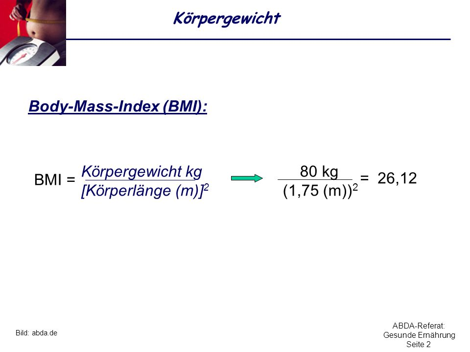 ABDA-Referat: Gesunde Ernährung Seite 2 Körpergewicht Body-Mass-Index (BMI): Körpergewicht kg [Körperlänge (m)] 2 BMI = 80 kg (1,75 (m)) 2 = 26,12 Bil