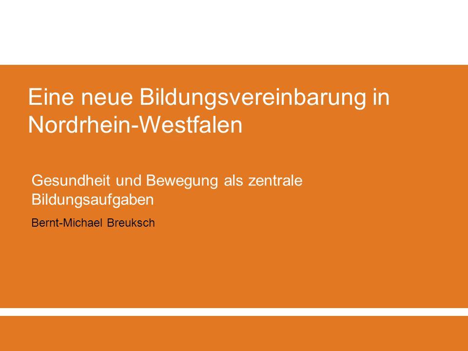 Eine neue Bildungsvereinbarung in Nordrhein-Westfalen Gesundheit und Bewegung als zentrale Bildungsaufgaben Bernt-Michael Breuksch