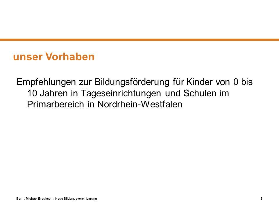 Bernt-Michael Breuksch: Neue Bildungsvereinbarung5 unser Vorhaben Empfehlungen zur Bildungsförderung für Kinder von 0 bis 10 Jahren in Tageseinrichtun