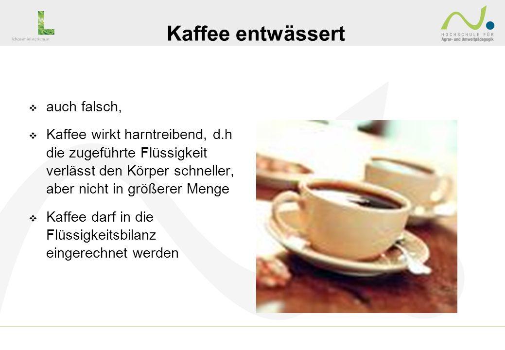 auch falsch, Kaffee wirkt harntreibend, d.h die zugeführte Flüssigkeit verlässt den Körper schneller, aber nicht in größerer Menge Kaffee darf in die
