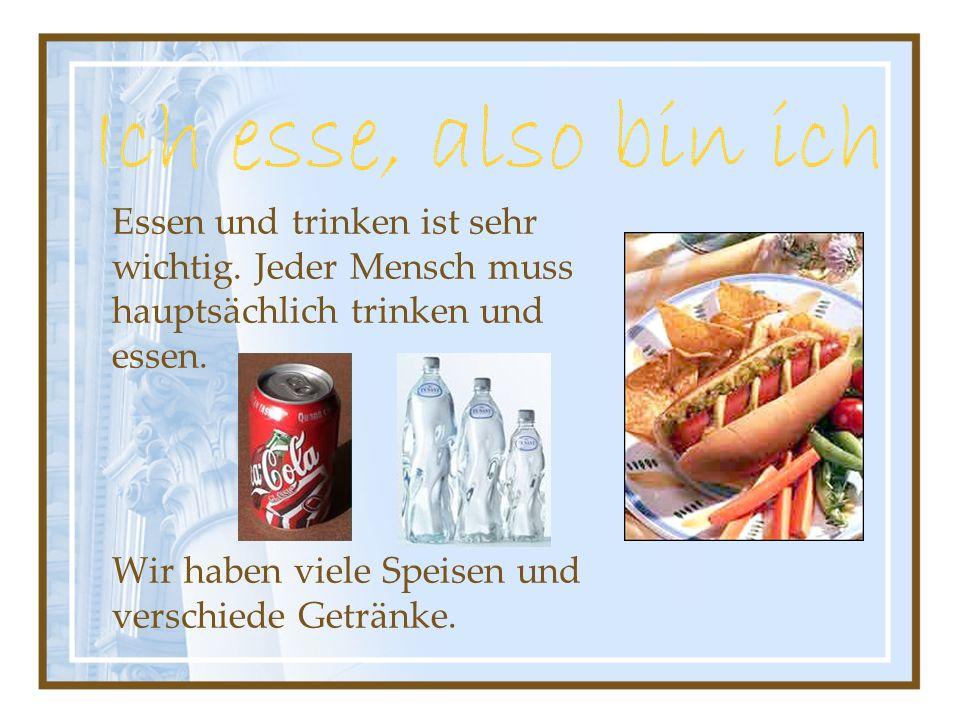 Essen und trinken ist sehr wichtig. Jeder Mensch muss hauptsächlich trinken und essen. Wir haben viele Speisen und verschiede Getränke.