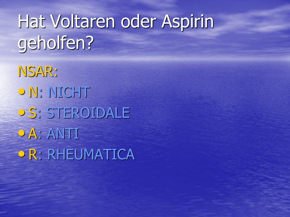 Hat Voltaren oder Aspirin geholfen? NSAR: N: NICHT N: NICHT S: STEROIDALE S: STEROIDALE A: ANTI A: ANTI R: RHEUMATICA R: RHEUMATICA