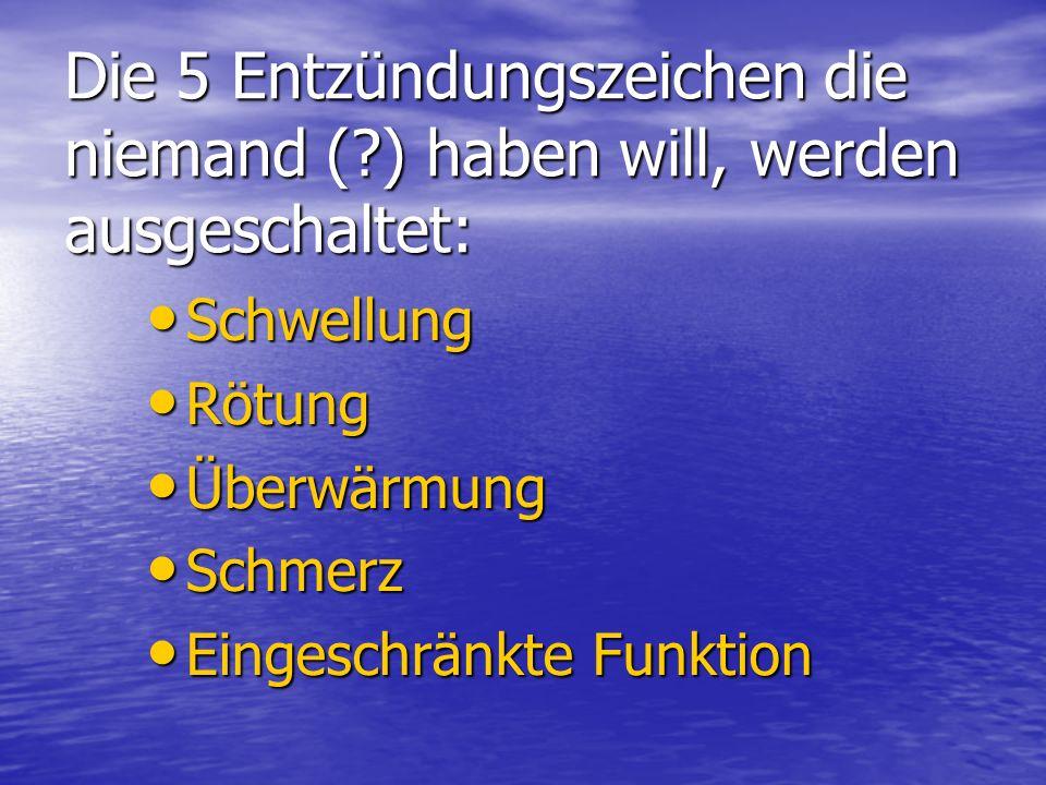 Die 5 Entzündungszeichen die niemand (?) haben will, werden ausgeschaltet: Schwellung Schwellung Rötung Rötung Überwärmung Überwärmung Schmerz Schmerz