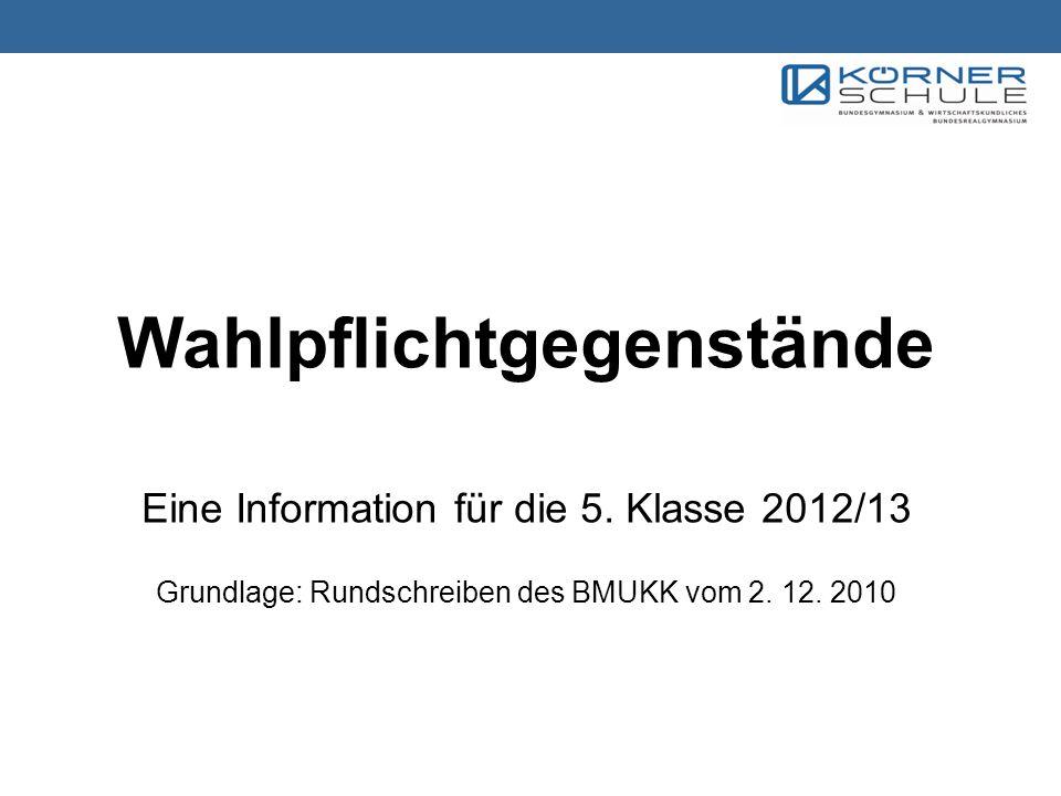 Wahlpflichtgegenstände Eine Information für die 5. Klasse 2012/13 Grundlage: Rundschreiben des BMUKK vom 2. 12. 2010