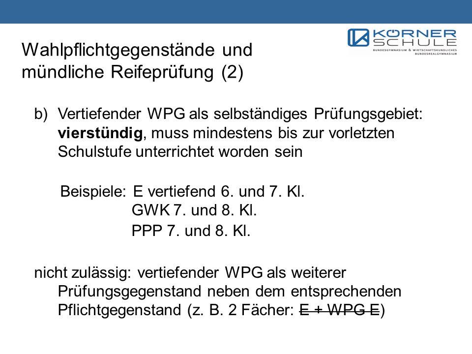 Wahlpflichtgegenstände und mündliche Reifeprüfung (2) b)Vertiefender WPG als selbständiges Prüfungsgebiet: vierstündig, muss mindestens bis zur vorlet