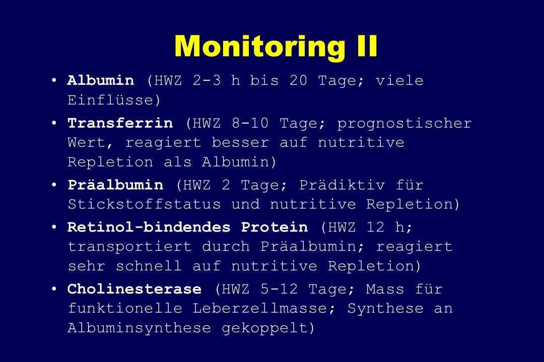 Monitoring II Albumin (HWZ 2-3 h bis 20 Tage; viele Einflüsse) Transferrin (HWZ 8-10 Tage; prognostischer Wert, reagiert besser auf nutritive Repletion als Albumin) Präalbumin (HWZ 2 Tage; Prädiktiv für Stickstoffstatus und nutritive Repletion) Retinol-bindendes Protein (HWZ 12 h; transportiert durch Präalbumin; reagiert sehr schnell auf nutritive Repletion) Cholinesterase (HWZ 5-12 Tage; Mass für funktionelle Leberzellmasse; Synthese an Albuminsynthese gekoppelt)