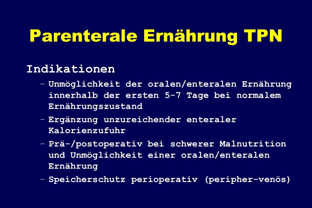 Parenterale Ernährung TPN Indikationen –Unmöglichkeit der oralen/enteralen Ernährung innerhalb der ersten 5-7 Tage bei normalem Ernährungszustand –Erg