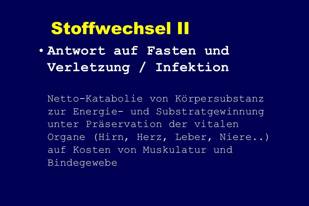 Stoffwechsel II Antwort auf Fasten und Verletzung / Infektion Netto-Katabolie von Körpersubstanz zur Energie- und Substratgewinnung unter Präservation der vitalen Organe (Hirn, Herz, Leber, Niere..) auf Kosten von Muskulatur und Bindegewebe