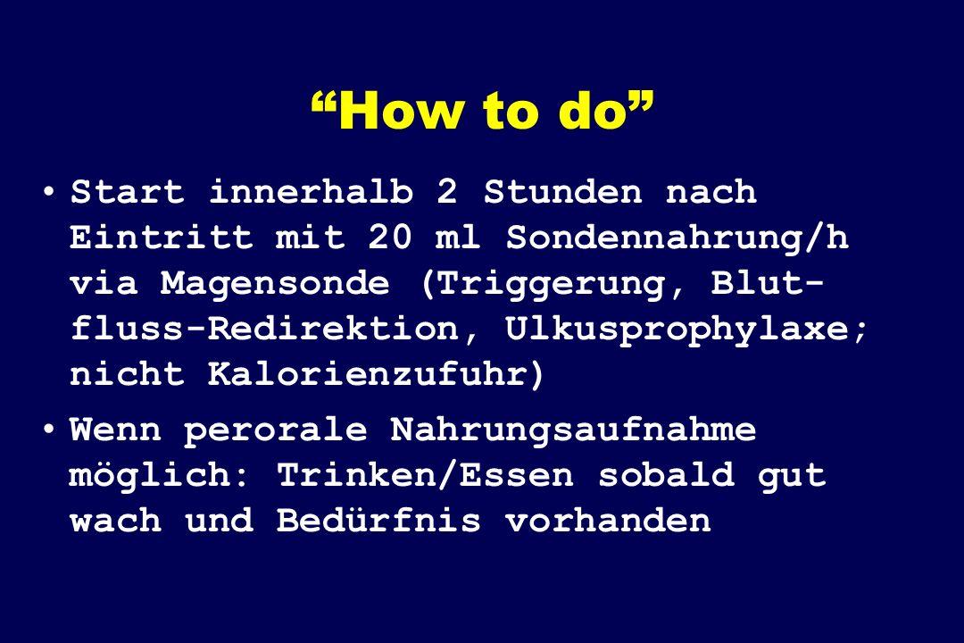 How to do Start innerhalb 2 Stunden nach Eintritt mit 20 ml Sondennahrung/h via Magensonde (Triggerung, Blut- fluss-Redirektion, Ulkusprophylaxe; nicht Kalorienzufuhr) Wenn perorale Nahrungsaufnahme möglich: Trinken/Essen sobald gut wach und Bedürfnis vorhanden