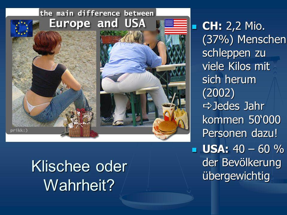 Klischee oder Wahrheit? CH: 2,2 Mio. (37%) Menschen schleppen zu viele Kilos mit sich herum (2002) Jedes Jahr kommen 50000 Personen dazu! CH: 2,2 Mio.