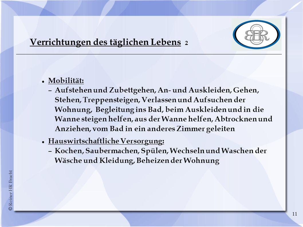 © Reiner HR Bracht 11 Verrichtungen des täglichen Lebens 2 Mobilität: –Aufstehen und Zubettgehen, An- und Auskleiden, Gehen, Stehen, Treppensteigen, V