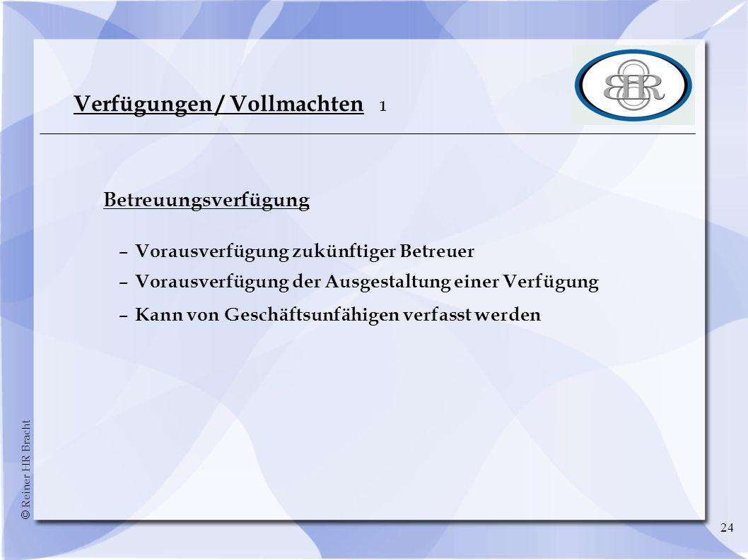 © Reiner HR Bracht 24 Verfügungen / Vollmachten 1 Betreuungsverfügung –Vorausverfügung zukünftiger Betreuer –Vorausverfügung der Ausgestaltung einer V