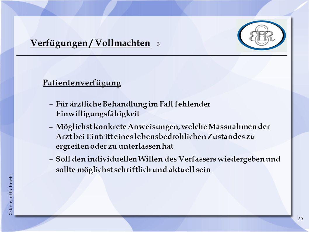 © Reiner HR Bracht 25 Verfügungen / Vollmachten 3 Patientenverfügung –Für ärztliche Behandlung im Fall fehlender Einwilligungsfähigkeit –Möglichst kon