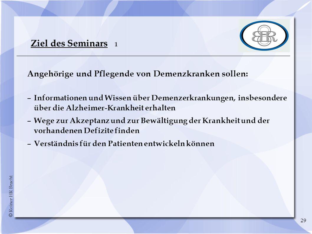 © Reiner HR Bracht 29 Ziel des Seminars 1 Angehörige und Pflegende von Demenzkranken sollen: –Informationen und Wissen über Demenzerkrankungen, insbes