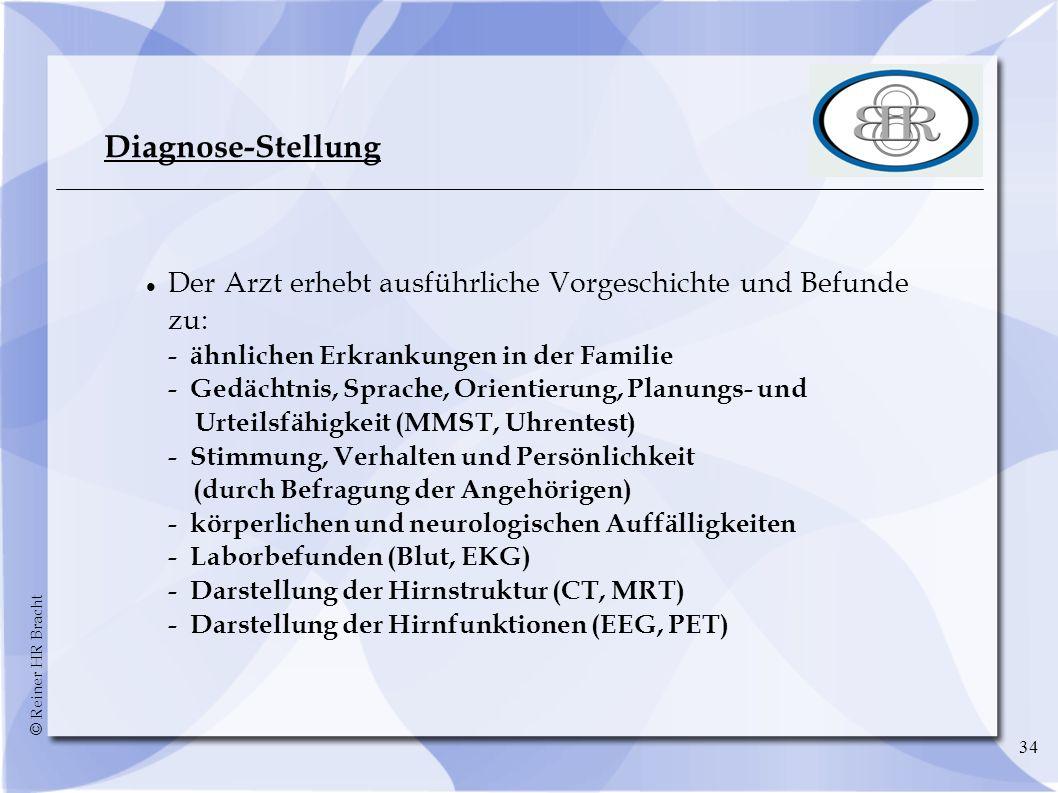 © Reiner HR Bracht 34 Diagnose-Stellung Der Arzt erhebt ausführliche Vorgeschichte und Befunde zu: - ähnlichen Erkrankungen in der Familie - Gedächtni