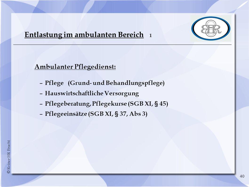 © Reiner HR Bracht 40 Entlastung im ambulanten Bereich 1 Ambulanter Pflegedienst: –Pflege (Grund- und Behandlungspflege) –Hauswirtschaftliche Versorgu