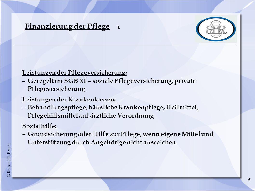 © Reiner HR Bracht 6 Finanzierung der Pflege 1 Leistungen der Pflegeversicherung: –Geregelt im SGB XI – soziale Pflegeversicherung, private Pflegevers
