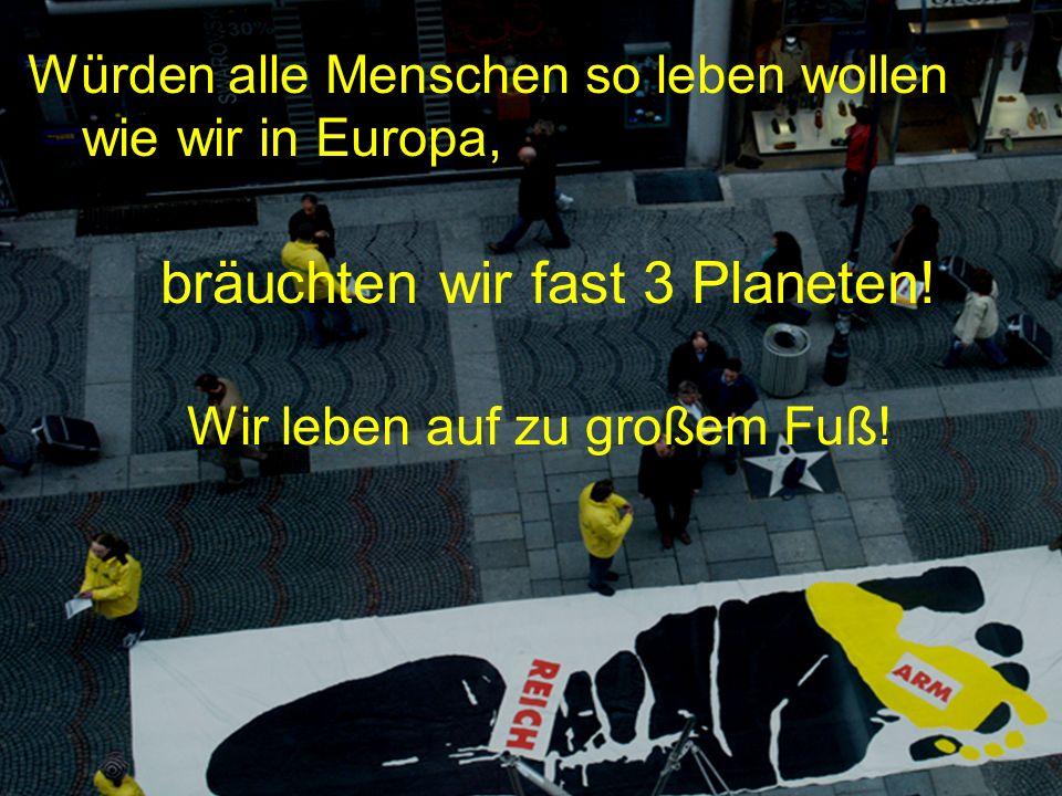 Würden alle Menschen so leben wollen wie wir in Europa, bräuchten wir fast 3 Planeten! Wir leben auf zu großem Fuß! W.Pekny, Greenpeace CEE