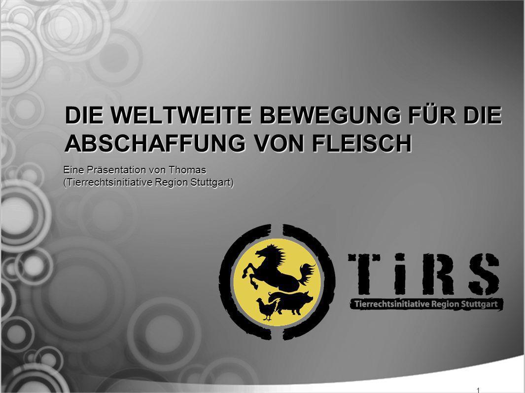 DIE WELTWEITE BEWEGUNG FÜR DIE ABSCHAFFUNG VON FLEISCH Eine Präsentation von Thomas (Tierrechtsinitiative Region Stuttgart) 1